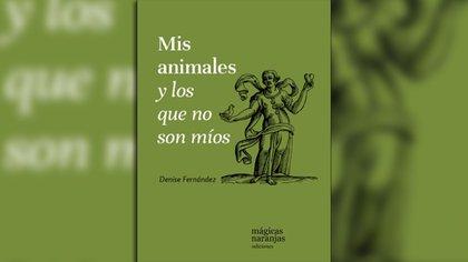 Mis animales y los que no son míos. Escrito por Denise Fernández. Lanús Este: Mágicas naranjas, 2020.