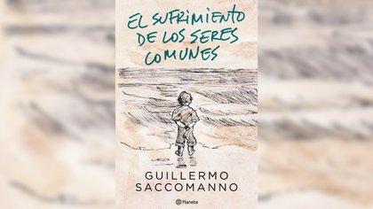 """""""El sufrimiento de los seres comunes"""", de Guillermo Saccomano (Planeta)"""