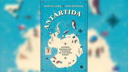 """""""Antártida. Historias desconocidas e increíbles del continente blanco"""" (Ediciones B), de Tomás Balmaceda y Agustina Larrea"""