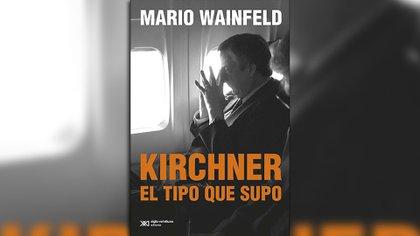 """""""Kirchner, el tipo que supo"""", de Mario Wainfeld"""