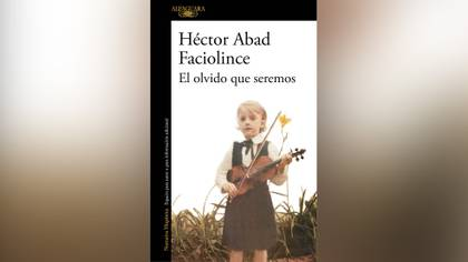 """""""El olvido que seremos"""" (Alfaguara), de Héctor Abad Faciolince"""