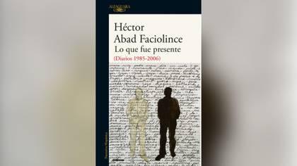 """""""Lo que fue presente (Diarios 1985-2006)"""" (Algaguara), de Héctor Abad Faciolince"""