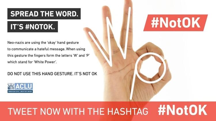 """""""Los neo-nazis están usando el gesto de la mano """"ok"""" para comunicar un mensaje de odio. Al hacer este gesto, los dedos forman la letra W y P que significa White Power (Supremacía Blanca). No uses este gesto con la mano, no está bien"""". (Campaña de la organización American Civil Liberties Union, ACLU)"""