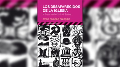 Los desaparecidos de la Iglesia: el clero contestatario frente a la dictadura, de María Soledad Catoggio